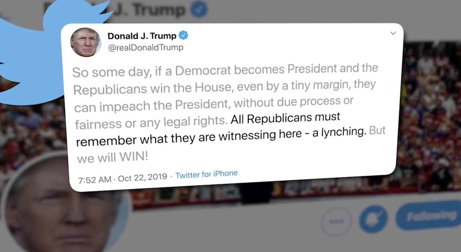 "President Donald Trump tweeted, ""So some day, if a Democrat becomes President and the Republicans win the House, even by a tiny margin, they can impeach the President, without due process or fairness or any legal rights. All Republicans must remember what they are witnessing here - a lynching. But we will WIN!"" on Oct. 22, 2019. (Photo: Sinclair Broadcast Group)"